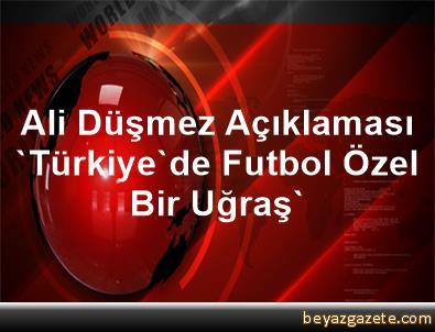 Ali Düşmez Açıklaması 'Türkiye'de Futbol Özel Bir Uğraş'