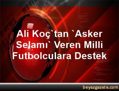Ali Koç'tan 'Asker Selamı' Veren Milli Futbolculara Destek