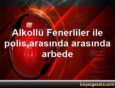 Alkollü Fenerliler ile polis arasında arasında arbede