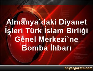 Almanya'daki Diyanet İşleri Türk İslam Birliği Genel Merkezi'ne Bomba İhbarı