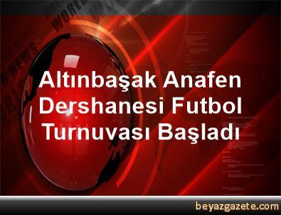 Altınbaşak Anafen Dershanesi Futbol Turnuvası Başladı