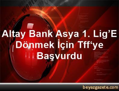 Altay, Bank Asya 1. Lig'E Dönmek İçin Tff'ye Başvurdu