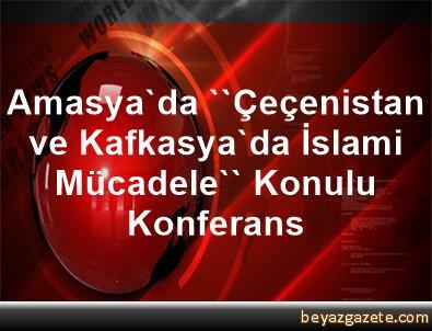 Amasya'da ''Çeçenistan ve Kafkasya'da İslami Mücadele'' Konulu Konferans