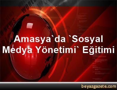 Amasya'da 'Sosyal Medya Yönetimi' Eğitimi