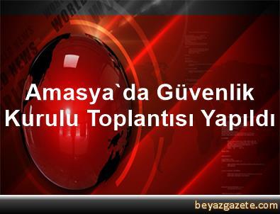 Amasya'da Güvenlik Kurulu Toplantısı Yapıldı