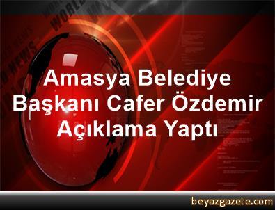 Amasya Belediye Başkanı Cafer Özdemir Açıklama Yaptı