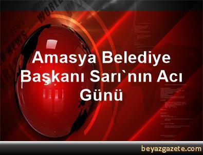 Amasya Belediye Başkanı Sarı'nın Acı Günü