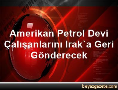 Amerikan Petrol Devi Çalışanlarını Irak'a Geri Gönderecek
