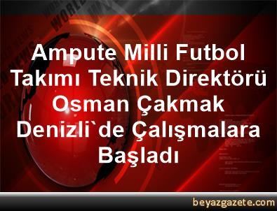 Ampute Milli Futbol Takımı Teknik Direktörü Osman Çakmak, Denizli'de Çalışmalara Başladı