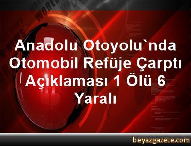 Anadolu Otoyolu'nda Otomobil Refüje Çarptı Açıklaması 1 Ölü, 6 Yaralı