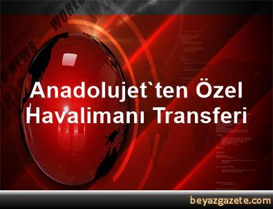 Anadolujet'ten Özel Havalimanı Transferi
