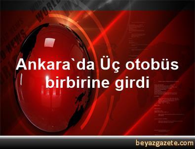 Ankara'da Üç otobüs birbirine girdi