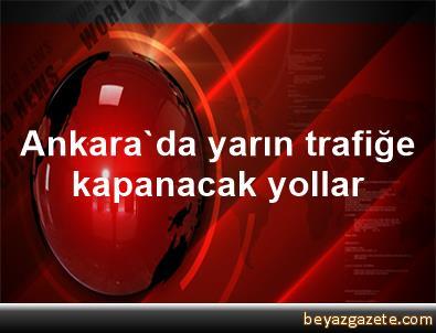 Ankara'da yarın trafiğe kapanacak yollar