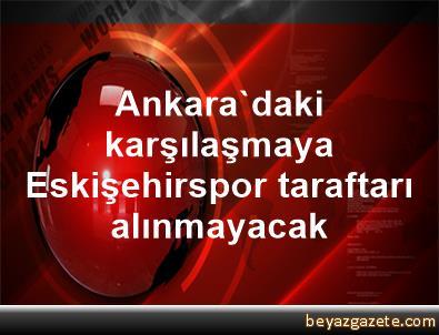 Ankara'daki karşılaşmaya Eskişehirspor taraftarı alınmayacak