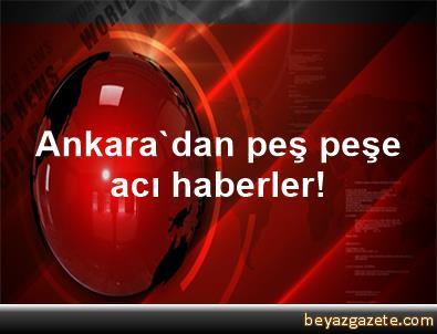 Ankara'dan peş peşe acı haberler!