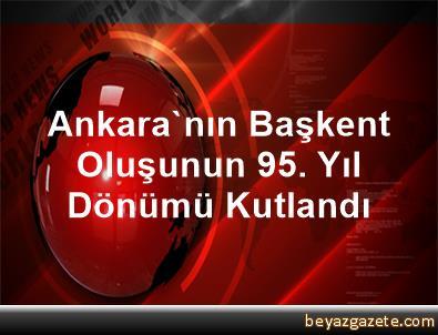 Ankara'nın Başkent Oluşunun 95. Yıl Dönümü Kutlandı