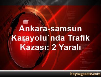 Ankara-samsun Karayolu'nda Trafik Kazası: 2 Yaralı