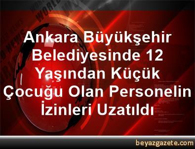 Ankara Büyükşehir Belediyesinde 12 Yaşından Küçük Çocuğu Olan Personelin İzinleri Uzatıldı