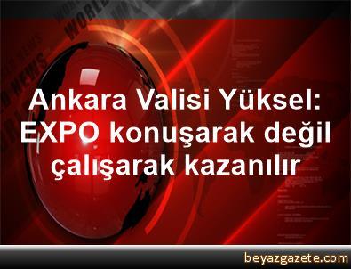 Ankara Valisi Yüksel: EXPO, konuşarak değil çalışarak kazanılır