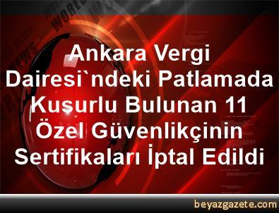 Ankara Vergi Dairesi'ndeki Patlamada Kusurlu Bulunan 11 Özel Güvenlikçinin Sertifikaları İptal Edildi