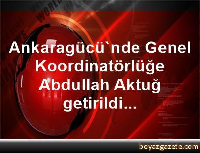 Ankaragücü'nde Genel Koordinatörlüğe Abdullah Aktuğ getirildi...
