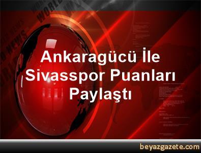 Ankaragücü İle Sivasspor Puanları Paylaştı