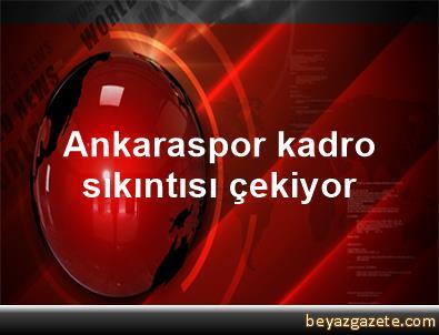 Ankaraspor kadro sıkıntısı çekiyor