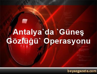 Antalya'da 'Güneş Gözlüğü' Operasyonu