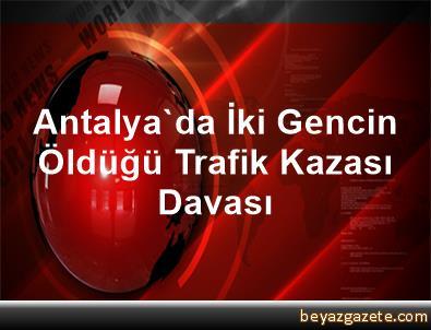 Antalya'da İki Gencin Öldüğü Trafik Kazası Davası