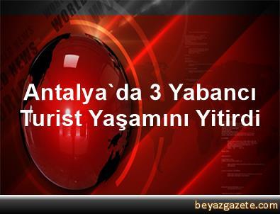 Antalya'da 3 Yabancı Turist Yaşamını Yitirdi