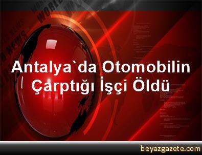 Antalya'da Otomobilin Çarptığı İşçi Öldü