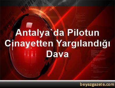 Antalya'da Pilotun Cinayetten Yargılandığı Dava
