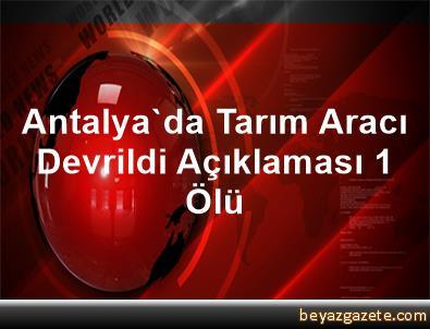 Antalya'da Tarım Aracı Devrildi Açıklaması 1 Ölü