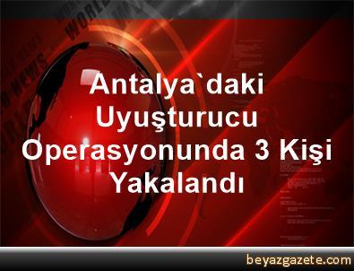 Antalya'daki Uyuşturucu Operasyonunda 3 Kişi Yakalandı