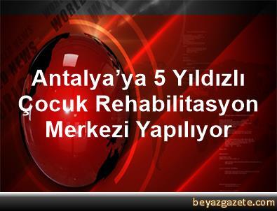 Antalya'ya 5 Yıldızlı Çocuk Rehabilitasyon Merkezi Yapılıyor