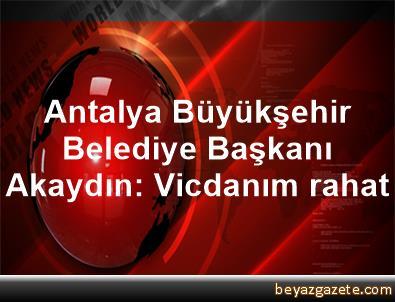 Antalya Büyükşehir Belediye Başkanı Akaydın: Vicdanım rahat