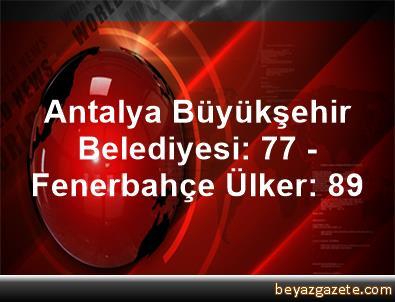 Antalya Büyükşehir Belediyesi: 77 - Fenerbahçe Ülker: 89
