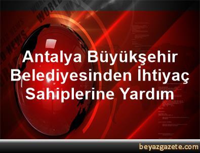 Antalya Büyükşehir Belediyesinden İhtiyaç Sahiplerine Yardım
