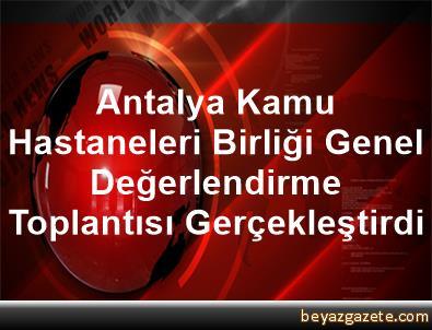 Antalya Kamu Hastaneleri Birliği Genel Değerlendirme Toplantısı Gerçekleştirdi