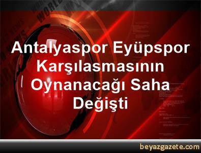 Antalyaspor Eyüpspor Karşılasmasının Oynanacağı Saha Değişti
