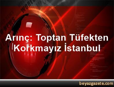 Arınç: Toptan Tüfekten Korkmayız İstanbul