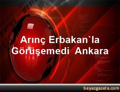 Arınç Erbakan'la Görüşemedi  Ankara
