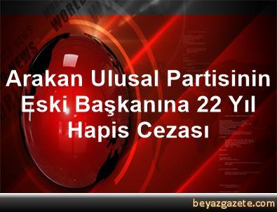 Arakan Ulusal Partisinin Eski Başkanına 22 Yıl Hapis Cezası