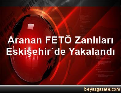 Aranan FETÖ Zanlıları Eskişehir'de Yakalandı