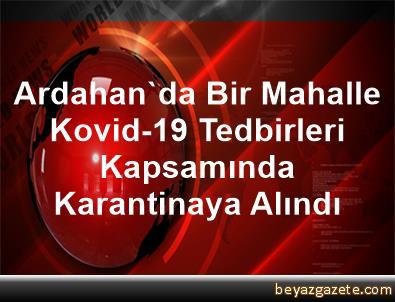 Ardahan'da Bir Mahalle Kovid-19 Tedbirleri Kapsamında Karantinaya Alındı