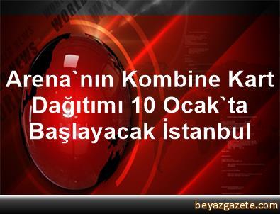 Arena'nın Kombine Kart Dağıtımı 10 Ocak'ta Başlayacak İstanbul