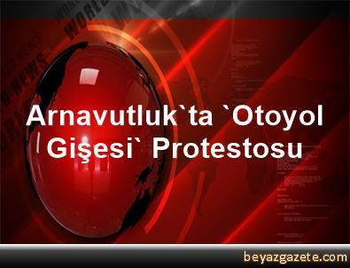 Arnavutluk'ta 'Otoyol Gişesi' Protestosu