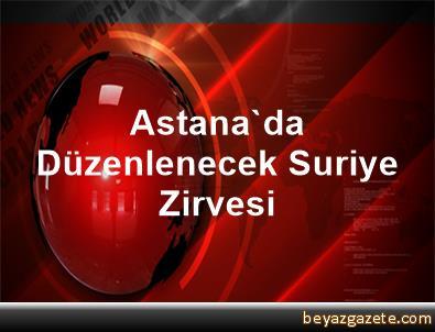 Astana'da Düzenlenecek Suriye Zirvesi