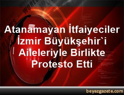 Atanamayan İtfaiyeciler, İzmir Büyükşehir'i Aileleriyle Birlikte Protesto Etti