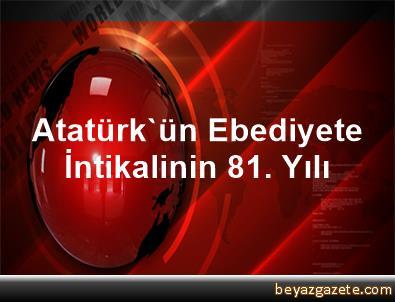 Atatürk'ün Ebediyete İntikalinin 81. Yılı